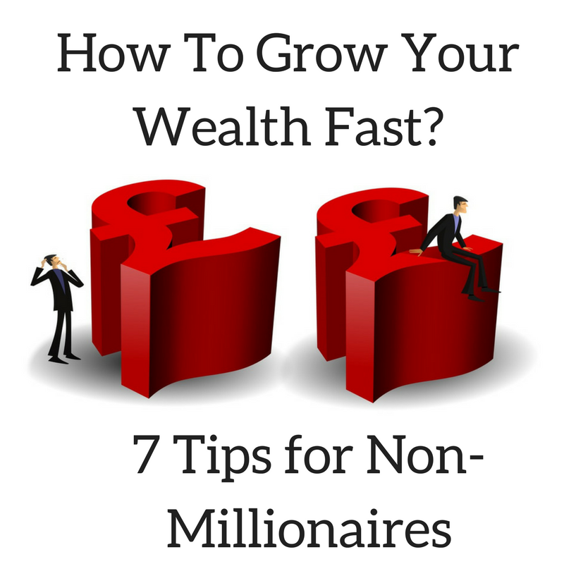 How To Grow Your Wealth Fast? (7 Tips for Non-Millionaires)